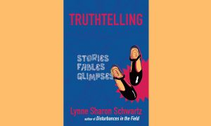 Truthtelling: Stories, Fables, Glimpses By Lynne Sharon Schwartz