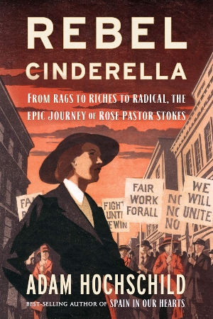 Rebel Cinderella: From Rags to Riches to Radical, the Epic Journey of Rose Pastor Stokes, by Adam Hochschild